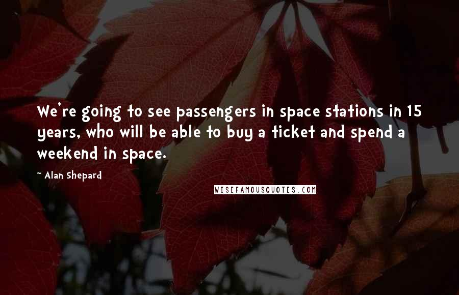 Alan Shepard quotes: We're going to see passengers in space stations in 15 years, who will be able to buy a ticket and spend a weekend in space.