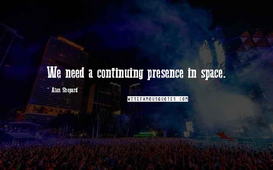 Alan Shepard quotes: We need a continuing presence in space.