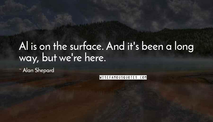 Alan Shepard quotes: Al is on the surface. And it's been a long way, but we're here.