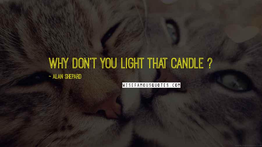 Alan Shepard quotes: Why don't you light that candle ?