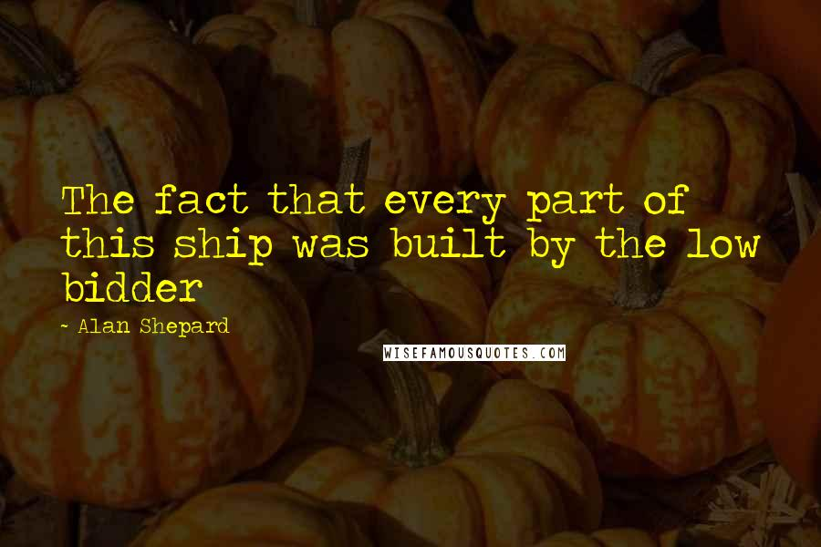 Alan Shepard quotes: The fact that every part of this ship was built by the low bidder