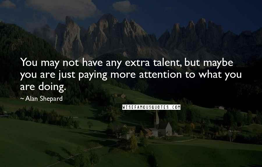 Alan Shepard quotes: You may not have any extra talent, but maybe you are just paying more attention to what you are doing.