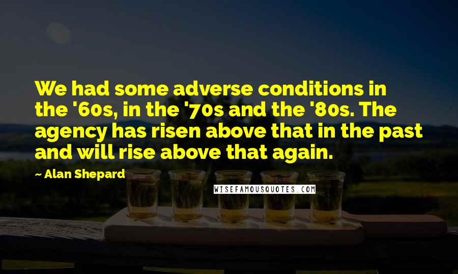 Alan Shepard quotes: We had some adverse conditions in the '60s, in the '70s and the '80s. The agency has risen above that in the past and will rise above that again.