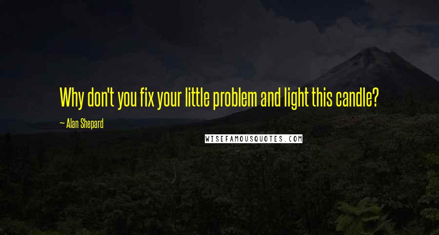 Alan Shepard quotes: Why don't you fix your little problem and light this candle?
