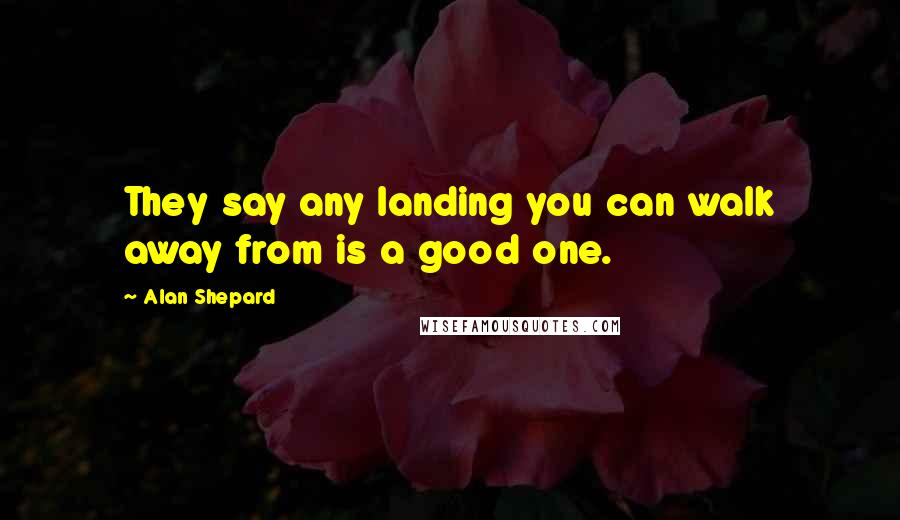 Alan Shepard quotes: They say any landing you can walk away from is a good one.