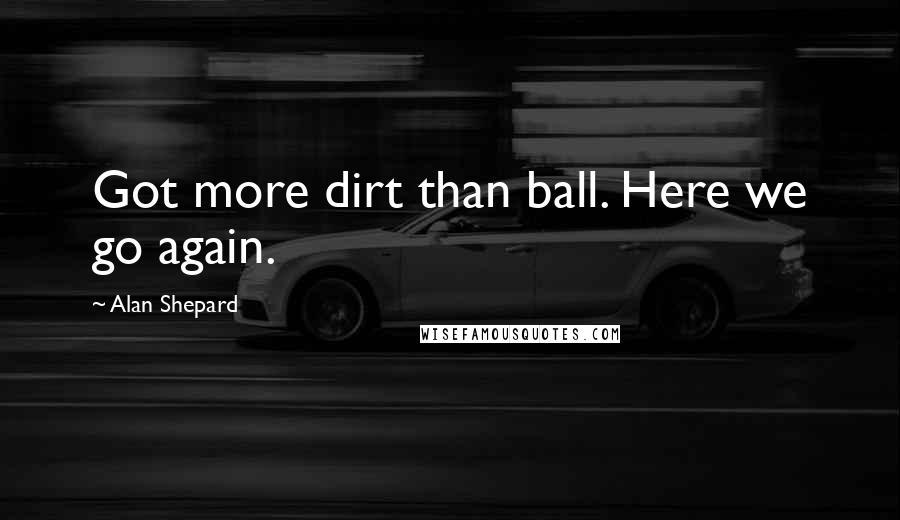 Alan Shepard quotes: Got more dirt than ball. Here we go again.