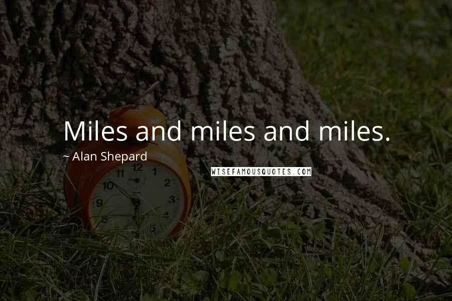 Alan Shepard quotes: Miles and miles and miles.