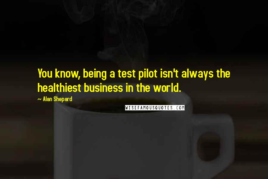Alan Shepard quotes: You know, being a test pilot isn't always the healthiest business in the world.