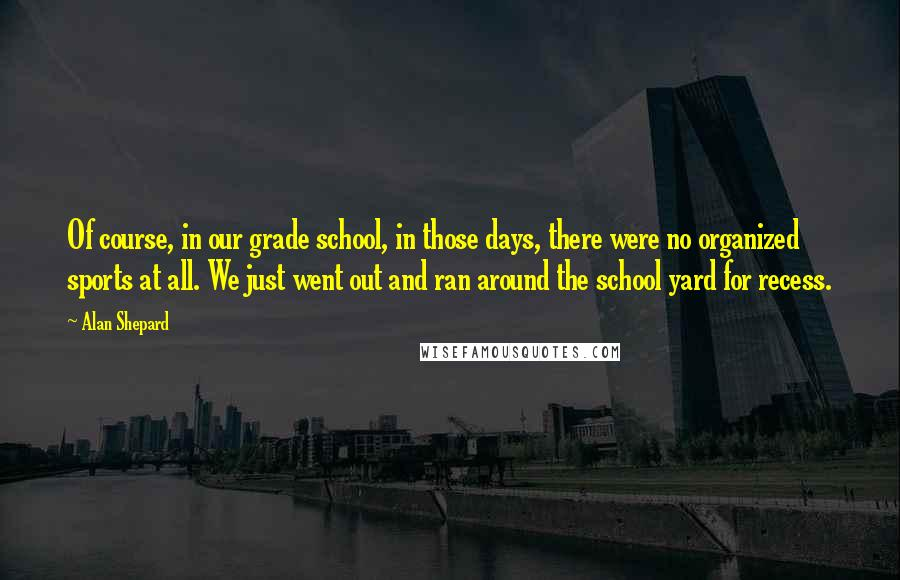 Alan Shepard quotes: Of course, in our grade school, in those days, there were no organized sports at all. We just went out and ran around the school yard for recess.