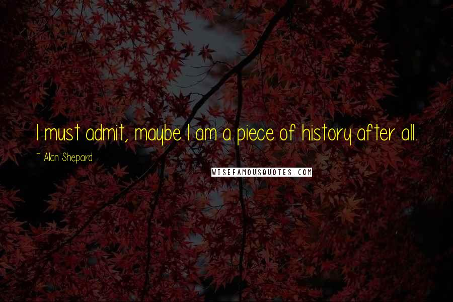 Alan Shepard quotes: I must admit, maybe I am a piece of history after all.
