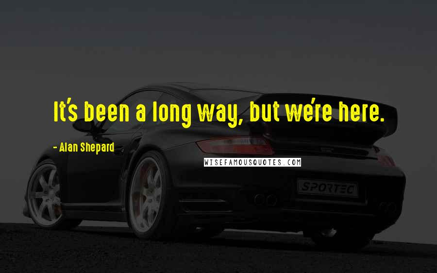 Alan Shepard quotes: It's been a long way, but we're here.