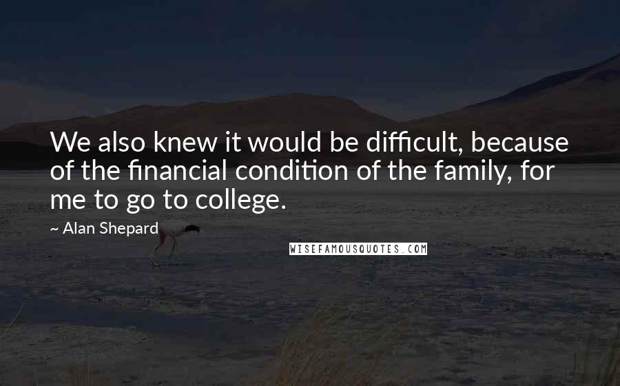 Alan Shepard quotes: We also knew it would be difficult, because of the financial condition of the family, for me to go to college.