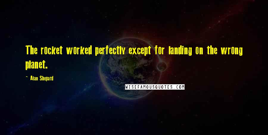 Alan Shepard quotes: The rocket worked perfectly except for landing on the wrong planet.