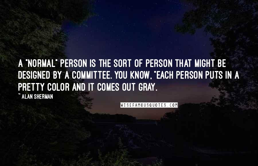 """Alan Sherman quotes: A """"Normal"""" person is the sort of person that might be designed by a committee. You know, """"Each person puts in a pretty color and it comes out gray."""