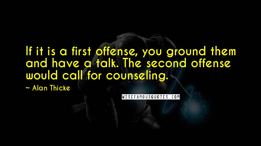 Alan Thicke quotes: If it is a first offense, you ground them and have a talk. The second offense would call for counseling.