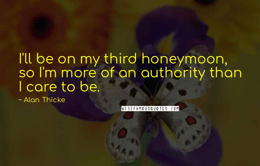 Alan Thicke quotes: I'll be on my third honeymoon, so I'm more of an authority than I care to be.