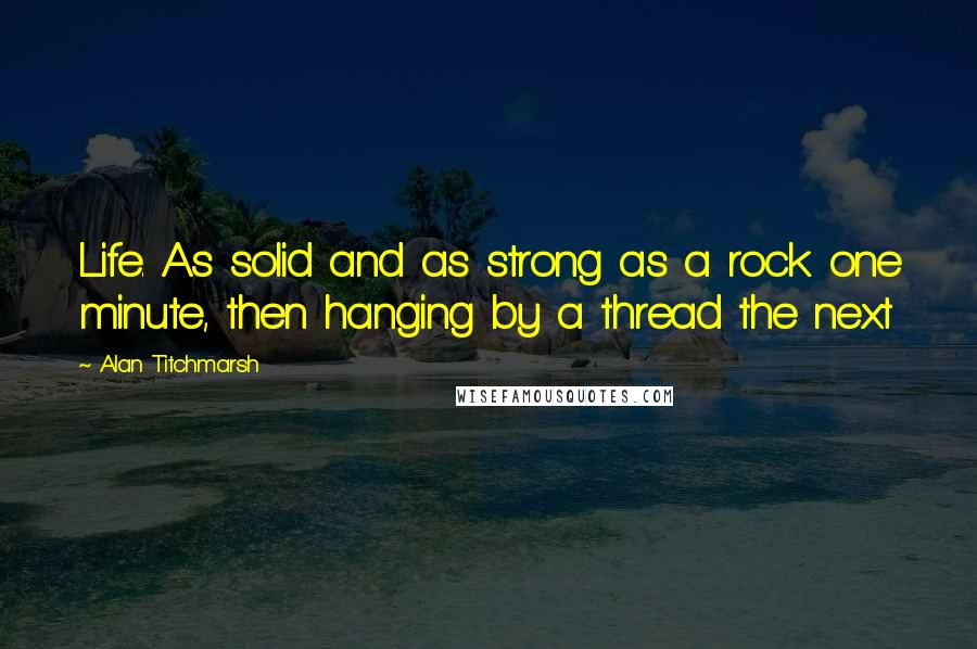 Alan Titchmarsh quotes: Life. As solid and as strong as a rock one minute, then hanging by a thread the next
