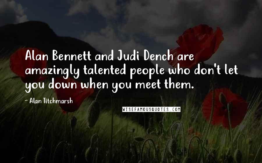 Alan Titchmarsh quotes: Alan Bennett and Judi Dench are amazingly talented people who don't let you down when you meet them.