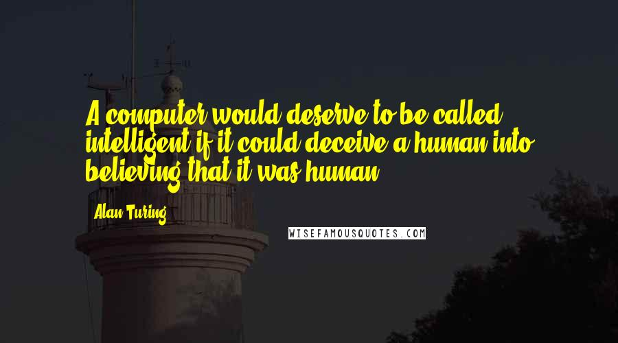 Alan Turing quotes: A computer would deserve to be called intelligent if it could deceive a human into believing that it was human.