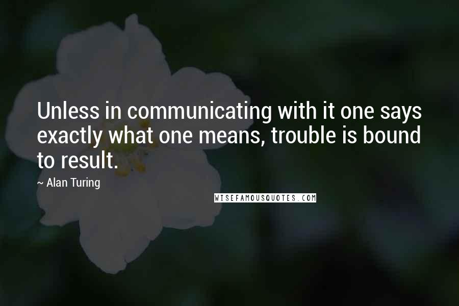 Alan Turing quotes: Unless in communicating with it one says exactly what one means, trouble is bound to result.