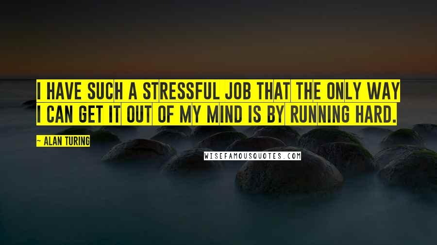 Alan Turing quotes: I have such a stressful job that the only way I can get it out of my mind is by running hard.