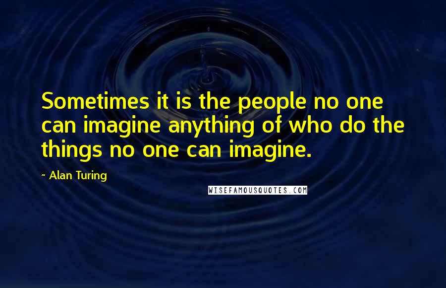 Alan Turing quotes: Sometimes it is the people no one can imagine anything of who do the things no one can imagine.