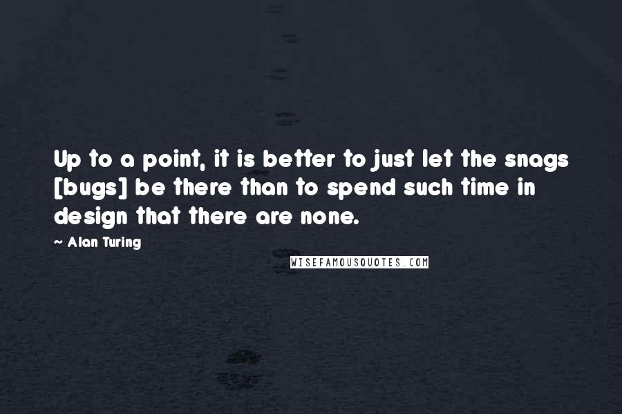 Alan Turing quotes: Up to a point, it is better to just let the snags [bugs] be there than to spend such time in design that there are none.