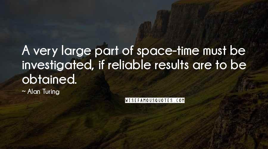 Alan Turing quotes: A very large part of space-time must be investigated, if reliable results are to be obtained.