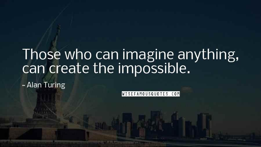 Alan Turing quotes: Those who can imagine anything, can create the impossible.