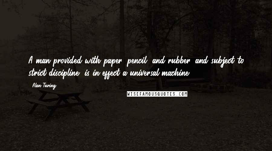 Alan Turing quotes: A man provided with paper, pencil, and rubber, and subject to strict discipline, is in effect a universal machine.