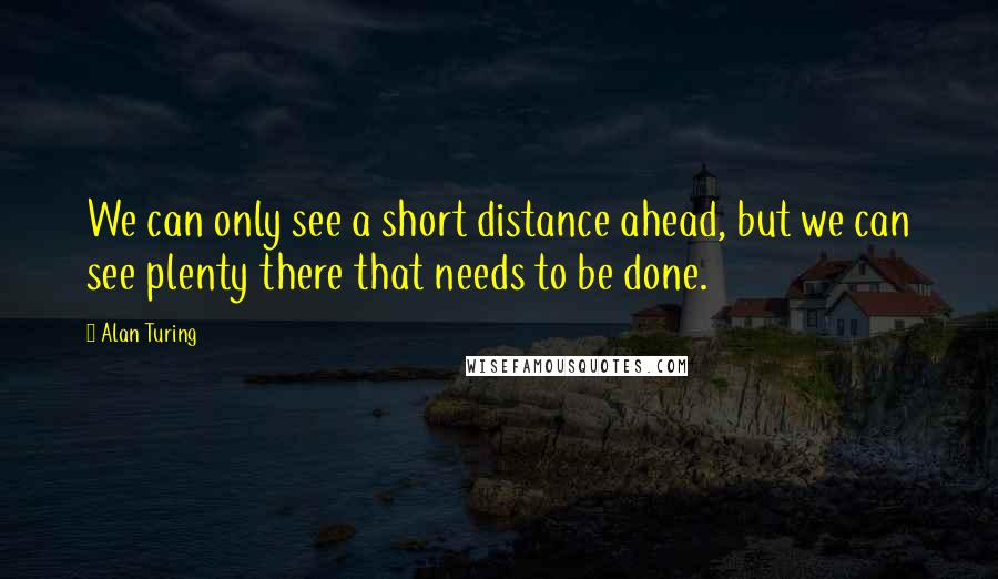 Alan Turing quotes: We can only see a short distance ahead, but we can see plenty there that needs to be done.