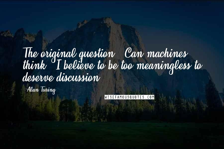 Alan Turing quotes: The original question, 'Can machines think?' I believe to be too meaningless to deserve discussion.