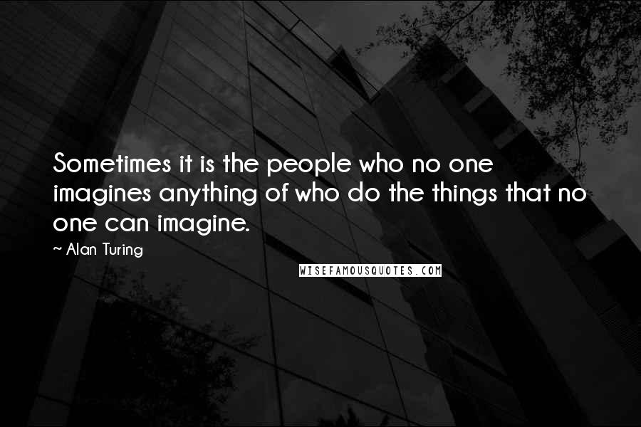 Alan Turing quotes: Sometimes it is the people who no one imagines anything of who do the things that no one can imagine.