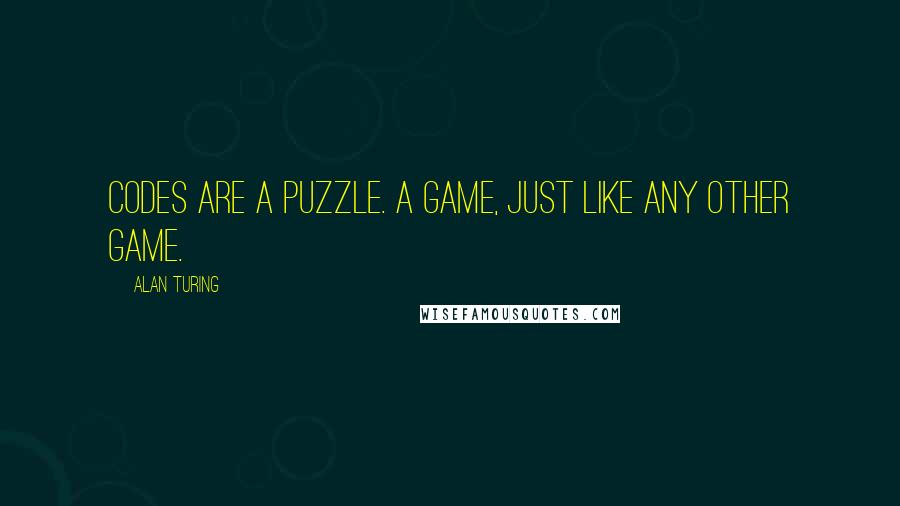 Alan Turing quotes: Codes are a puzzle. A game, just like any other game.