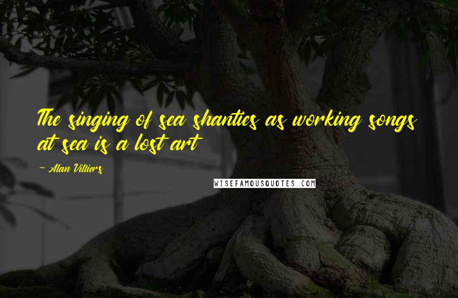 Alan Villiers quotes: The singing of sea shanties as working songs at sea is a lost art