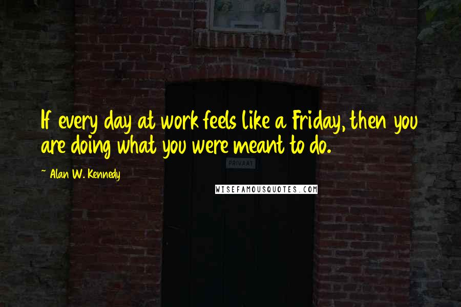 Alan W. Kennedy quotes: If every day at work feels like a Friday, then you are doing what you were meant to do.