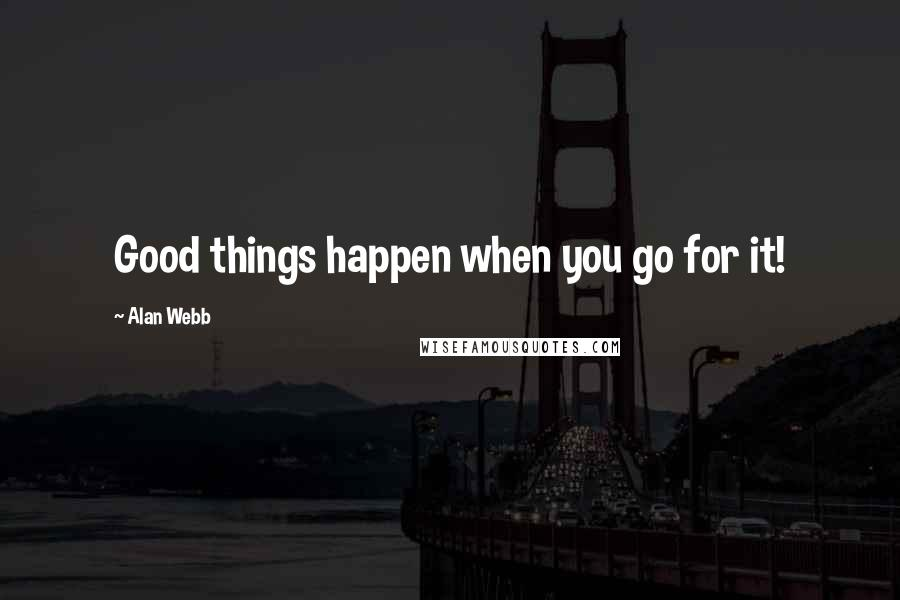 Alan Webb quotes: Good things happen when you go for it!