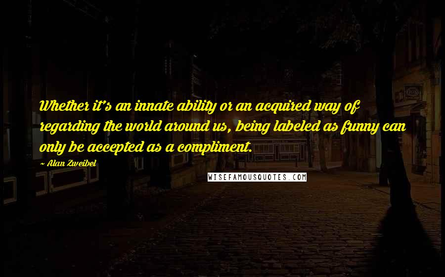 Alan Zweibel quotes: Whether it's an innate ability or an acquired way of regarding the world around us, being labeled as funny can only be accepted as a compliment.
