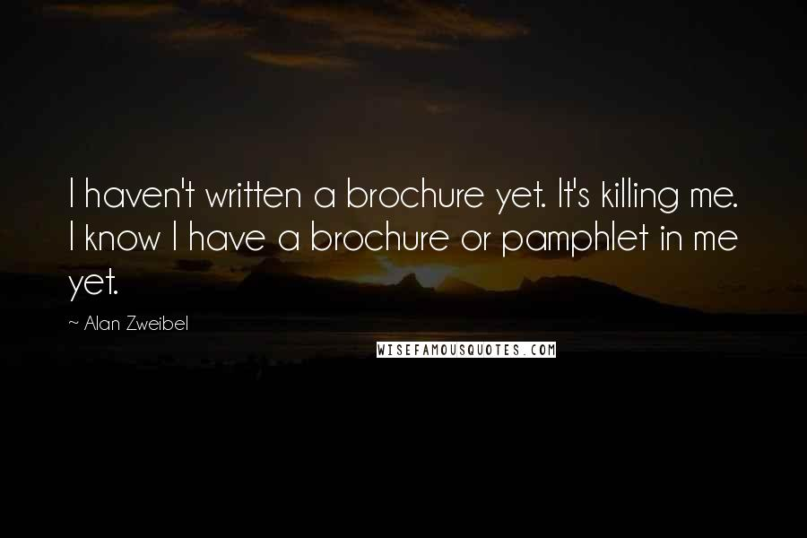 Alan Zweibel quotes: I haven't written a brochure yet. It's killing me. I know I have a brochure or pamphlet in me yet.