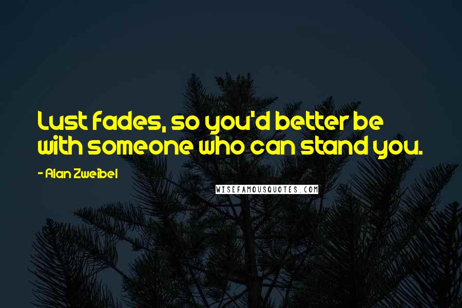 Alan Zweibel quotes: Lust fades, so you'd better be with someone who can stand you.