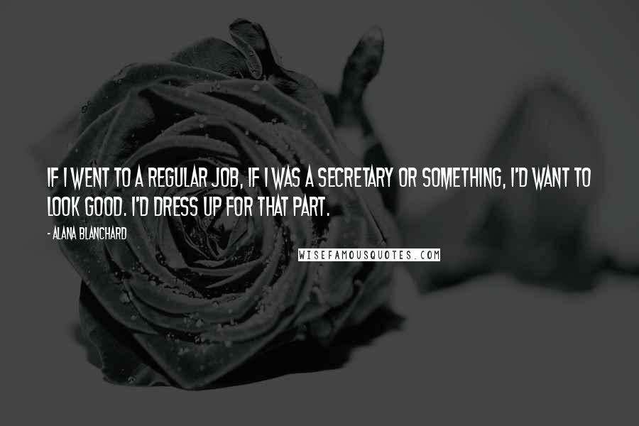 Alana Blanchard quotes: If I went to a regular job, if I was a secretary or something, I'd want to look good. I'd dress up for that part.