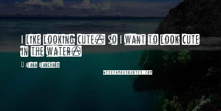 Alana Blanchard quotes: I like looking cute. So I want to look cute in the water.