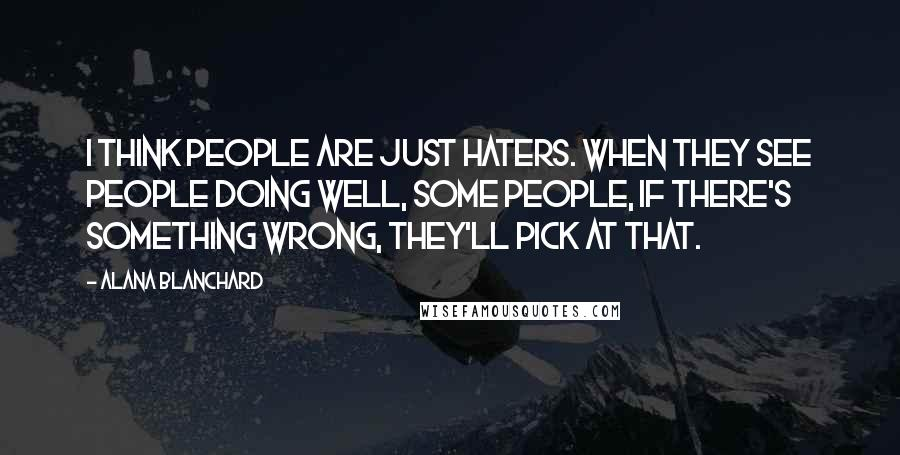 Alana Blanchard quotes: I think people are just haters. When they see people doing well, some people, if there's something wrong, they'll pick at that.