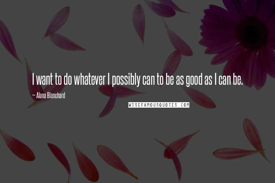 Alana Blanchard quotes: I want to do whatever I possibly can to be as good as I can be.