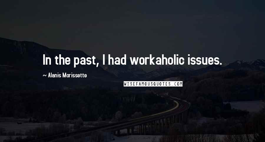 Alanis Morissette quotes: In the past, I had workaholic issues.