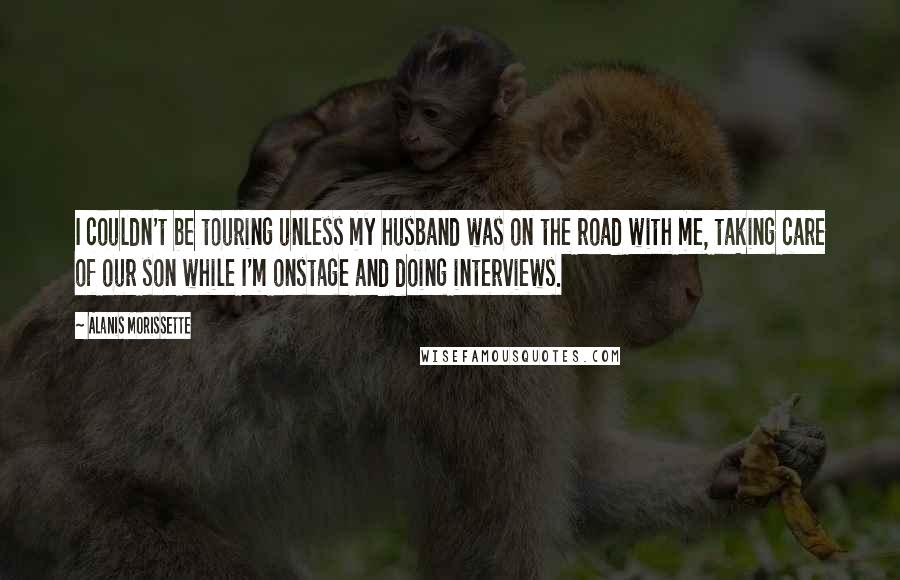 Alanis Morissette quotes: I couldn't be touring unless my husband was on the road with me, taking care of our son while I'm onstage and doing interviews.