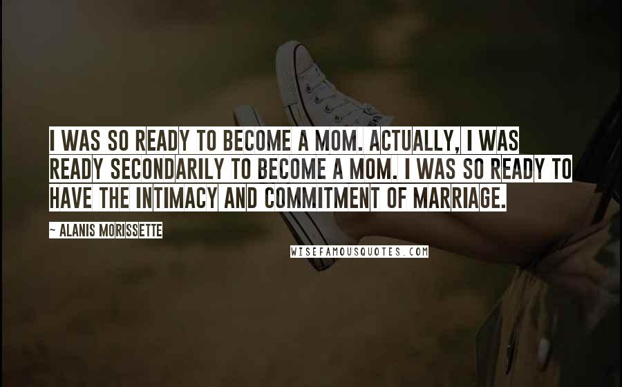 Alanis Morissette quotes: I was so ready to become a mom. Actually, I was ready secondarily to become a mom. I was so ready to have the intimacy and commitment of marriage.