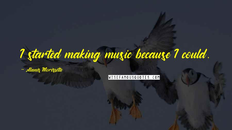 Alanis Morissette quotes: I started making music because I could.