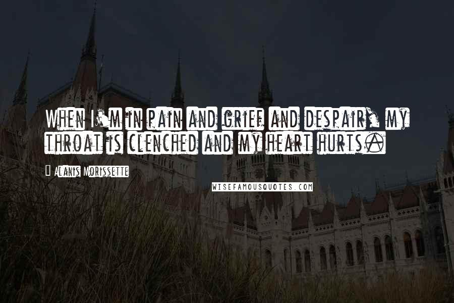 Alanis Morissette quotes: When I'm in pain and grief and despair, my throat is clenched and my heart hurts.