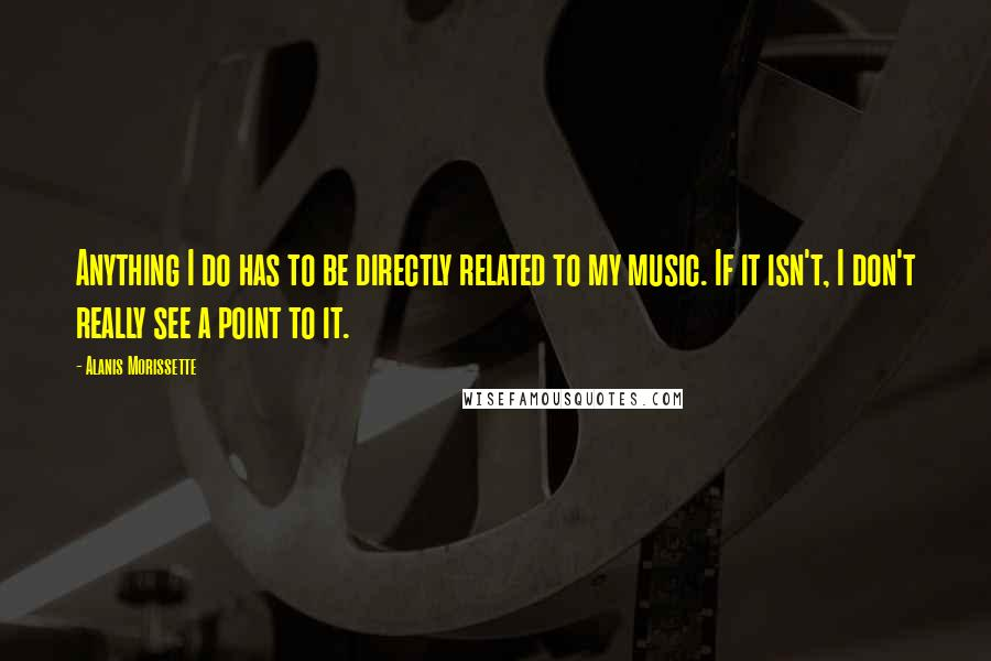 Alanis Morissette quotes: Anything I do has to be directly related to my music. If it isn't, I don't really see a point to it.